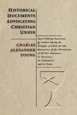Historical Documents Advocating Christian Union: Epoch-Making Statements by Leaders Among the Disciples of Christ for the Restoration of the Christian als Taschenbuch