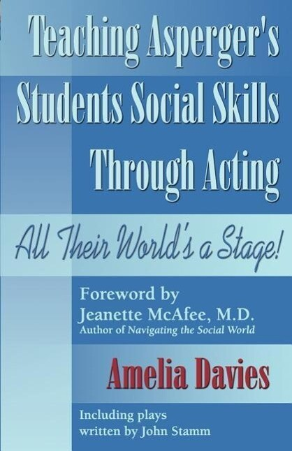 Teaching Asperger's Students Social Skills Through Acting: All Their World Is a Stage! als Taschenbuch