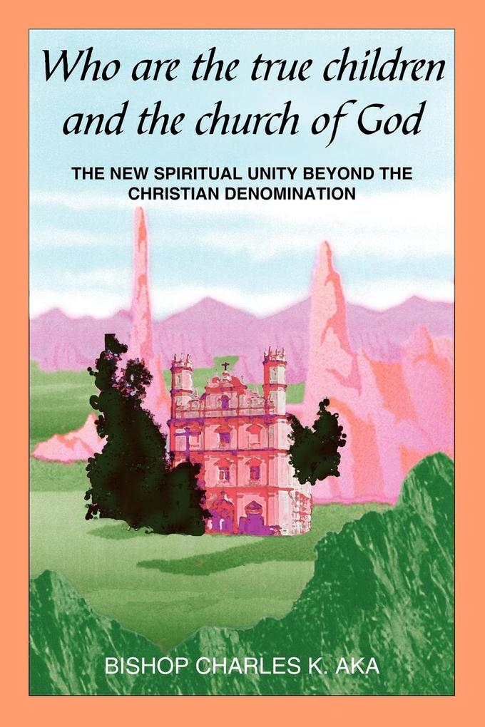 Who Are the True Children and the Church of God: The New Spiritual Unity Beyond the Christian Denomination als Taschenbuch