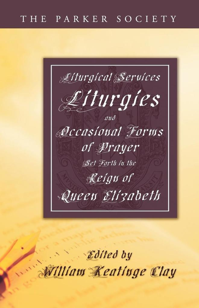 Liturgical Services, Liturgies and Occasional Forms of Prayer Set Forth in the Reign of Queen Elizab als Taschenbuch