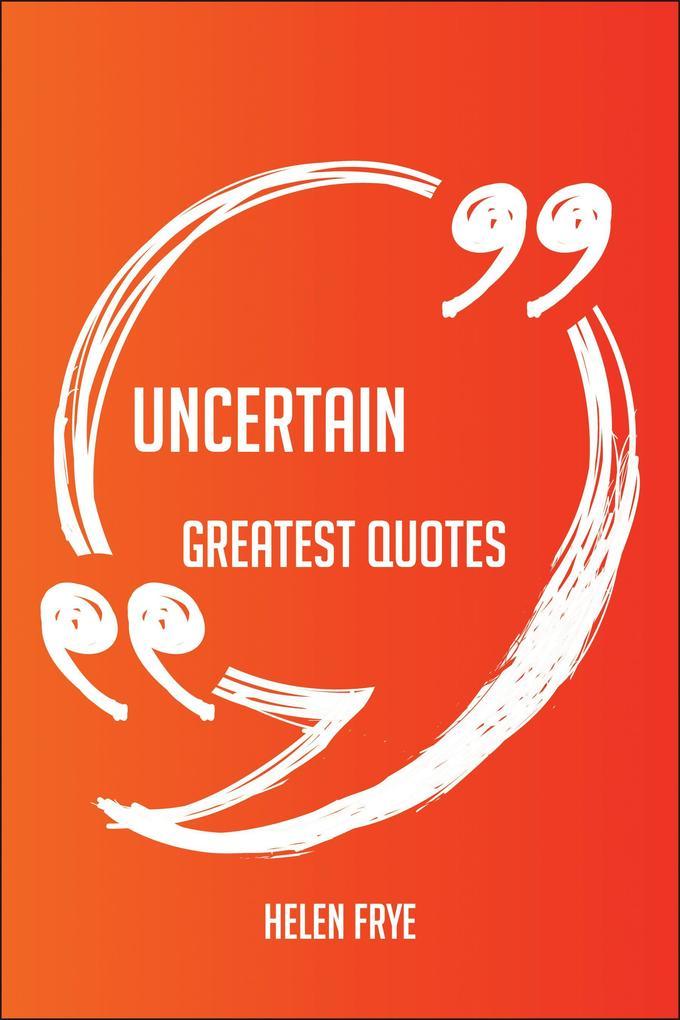 Uncertain Greatest Quotes - Quick, Short, Mediu...