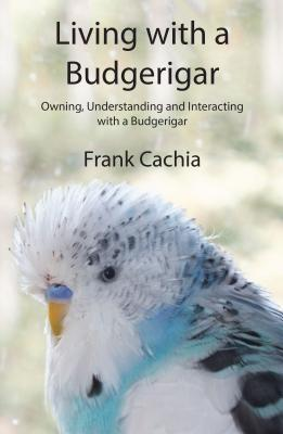 Living with a Budgerigar: Owning, Understanding...