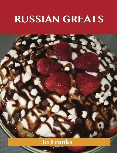 Russian Greats: Delicious Russian Recipes, The ...