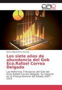 Los siete años de abundancia del Gob Eco.Rafael Correa Delgado