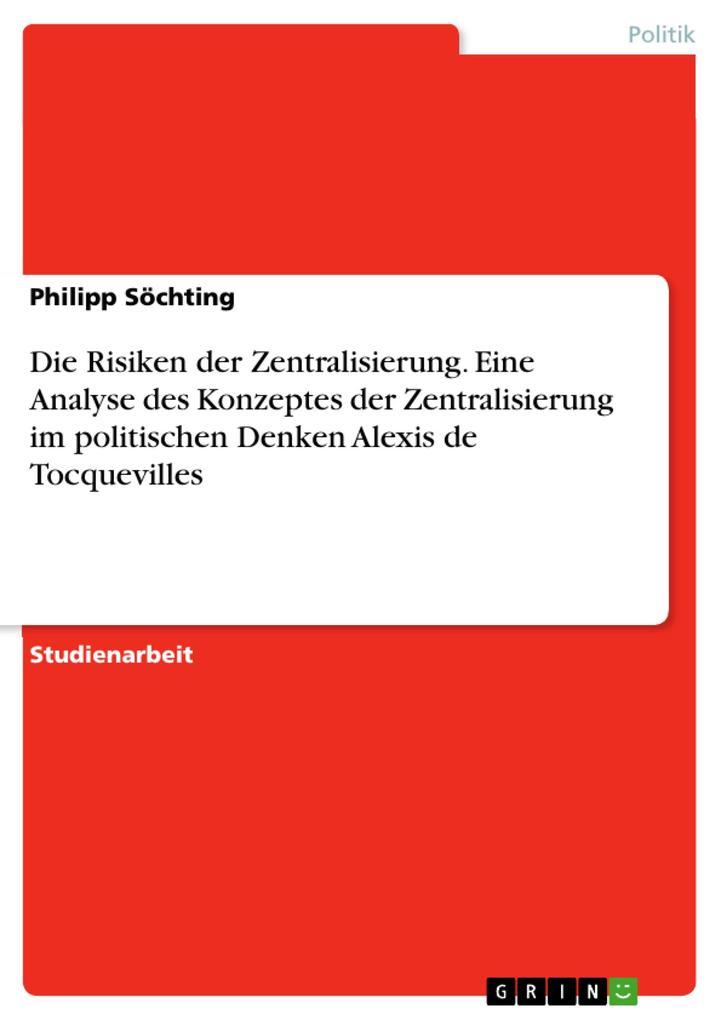 Die Risiken der Zentralisierung. Eine Analyse des Konzeptes der Zentralisierung im politischen Denken Alexis de Tocquevilles als Buch (kartoniert)