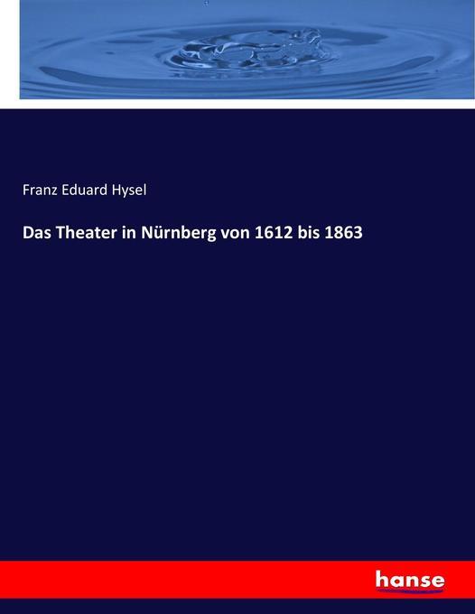 Das Theater in Nürnberg von 1612 bis 1863 als B...
