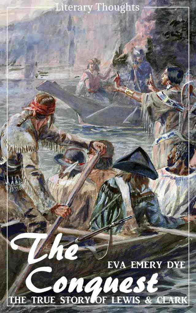 The Conquest: The True Story of Lewis and Clark (Eva Emery Dye) - illustrated - (Literary Thoughts Edition) als eBook epub