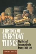 A History of Everyday Things: The Birth of Consumption in France, 1600 1800
