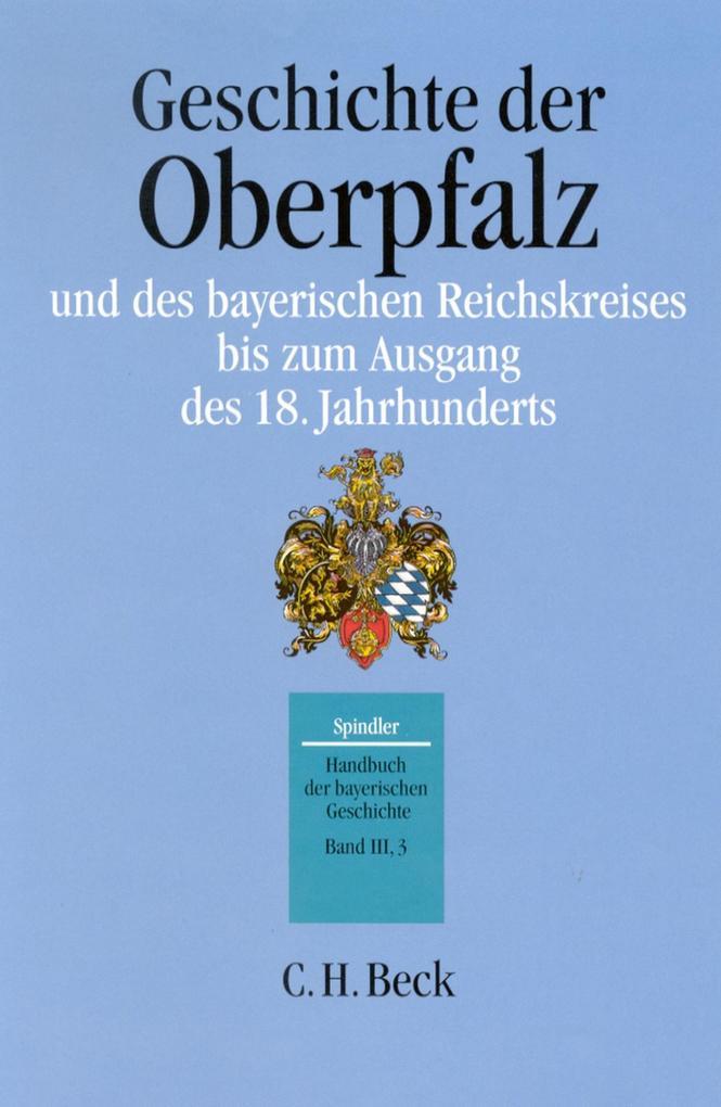 Handbuch der bayerischen Geschichte Bd. III,3: Geschichte der Oberpfalz und des bayerischen Reichskreises bis zum Ausgang des 18. Jahrhunderts als eBook