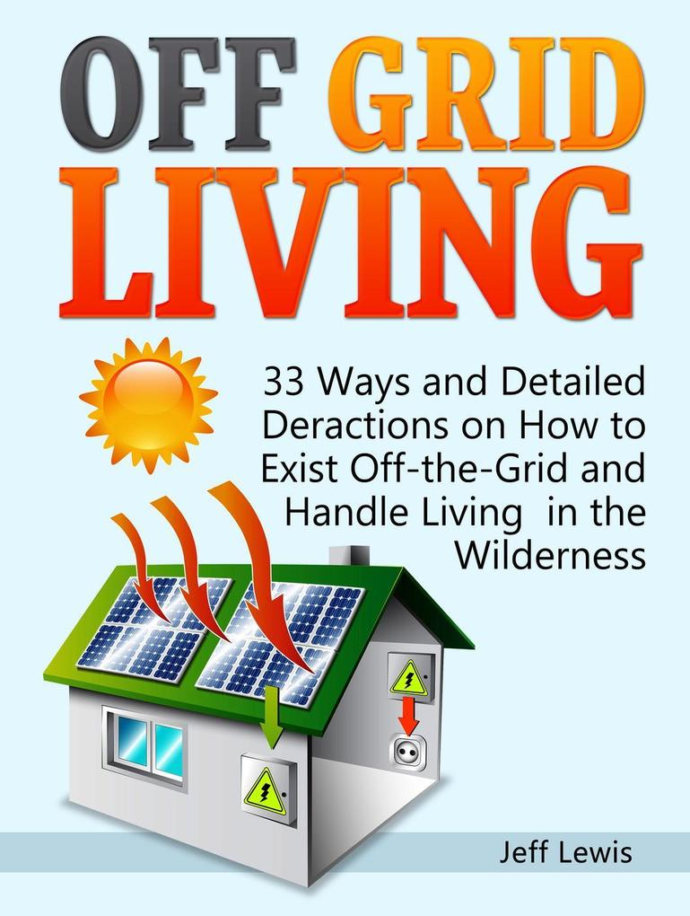 Off Grid Living: 33 Ways and Detailed Deraction...