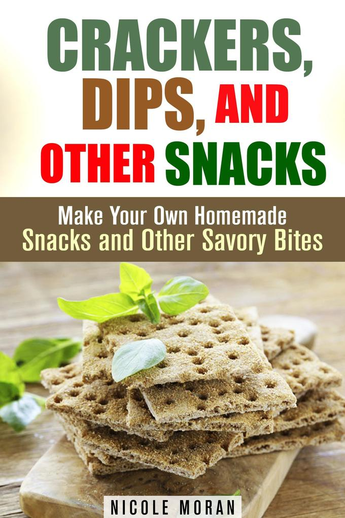 Crackers, Dips, and Other Snacks: Make Your Own...