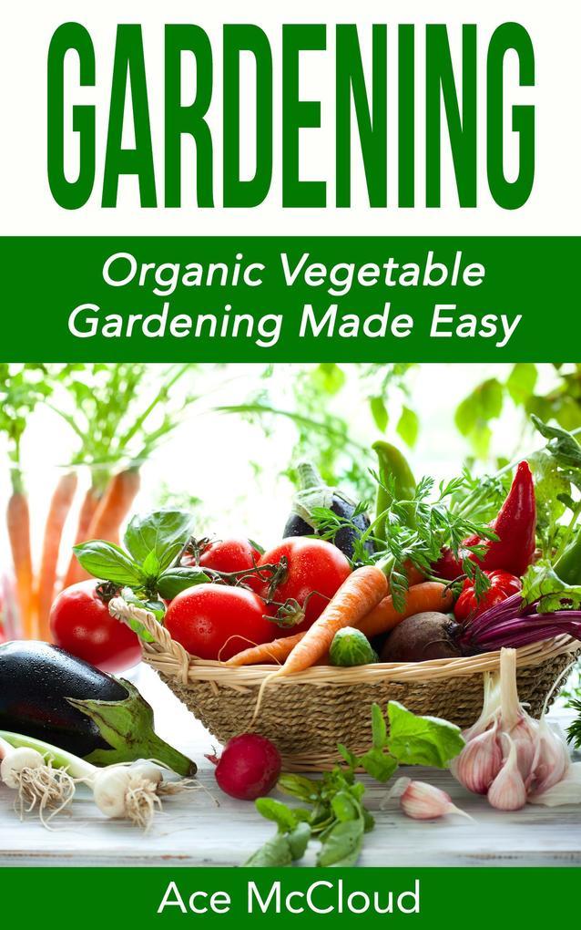 Gardening: Organic Vegetable Gardening Made Eas...