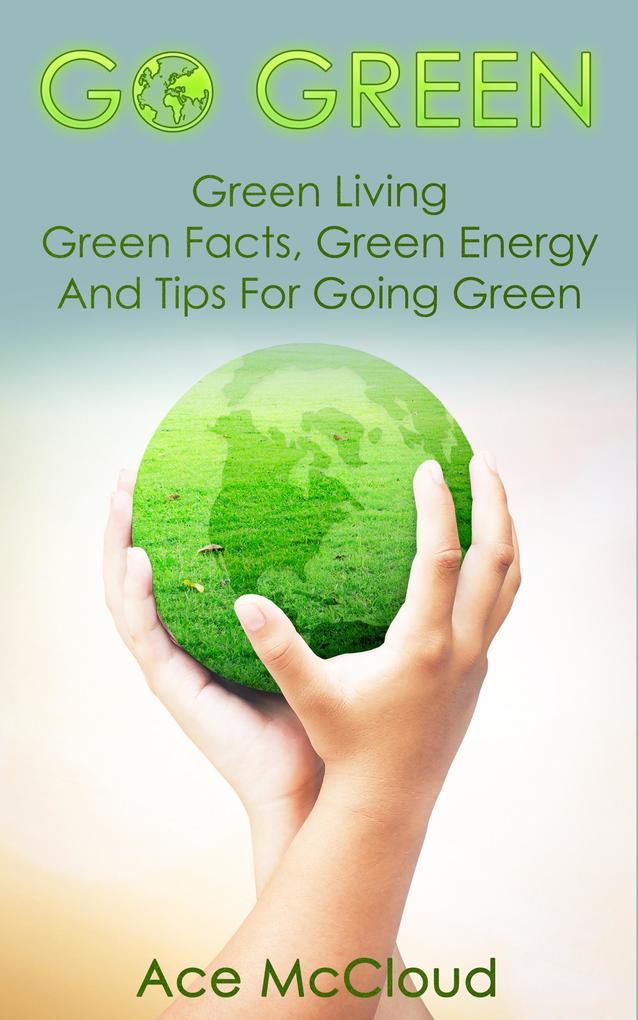 Go Green: Green Living: Green Facts, Green Ener...