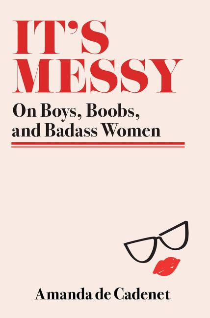 It´s Messy: On Boys, Boobs, and Badass Women al...