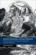 Making Prussians, Raising Germans: A Cultural History of Prussian State-Building After Civil War, 1866-1935