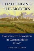 Challenging the Modern: Conservative Revolution in German Music, 1918-1933