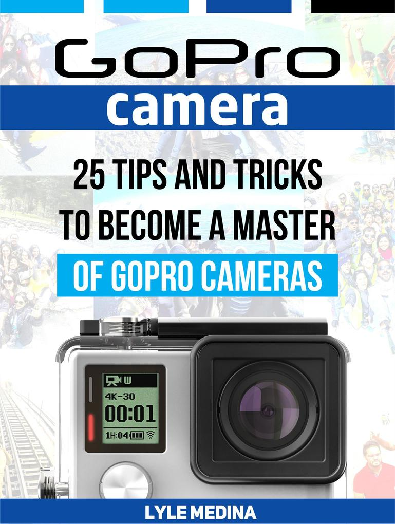 GoPro Camera: 25 Tips And Tricks to Become a Ma...