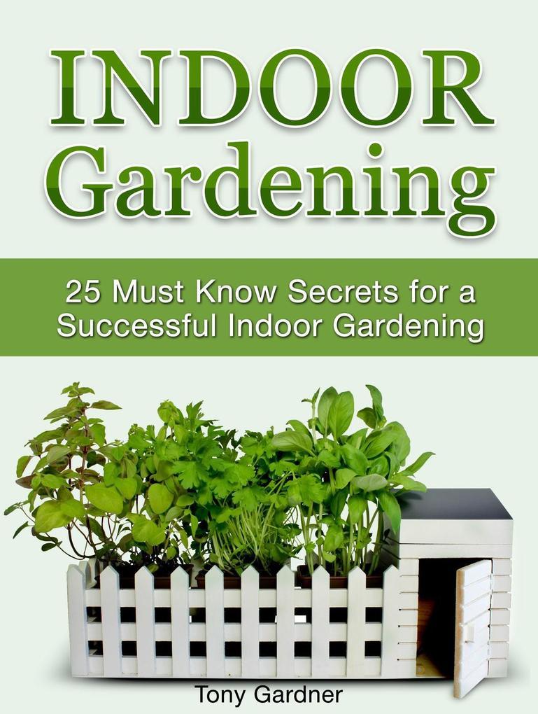 Indoor Gardening: 25 Must Know Secrets for a Su...