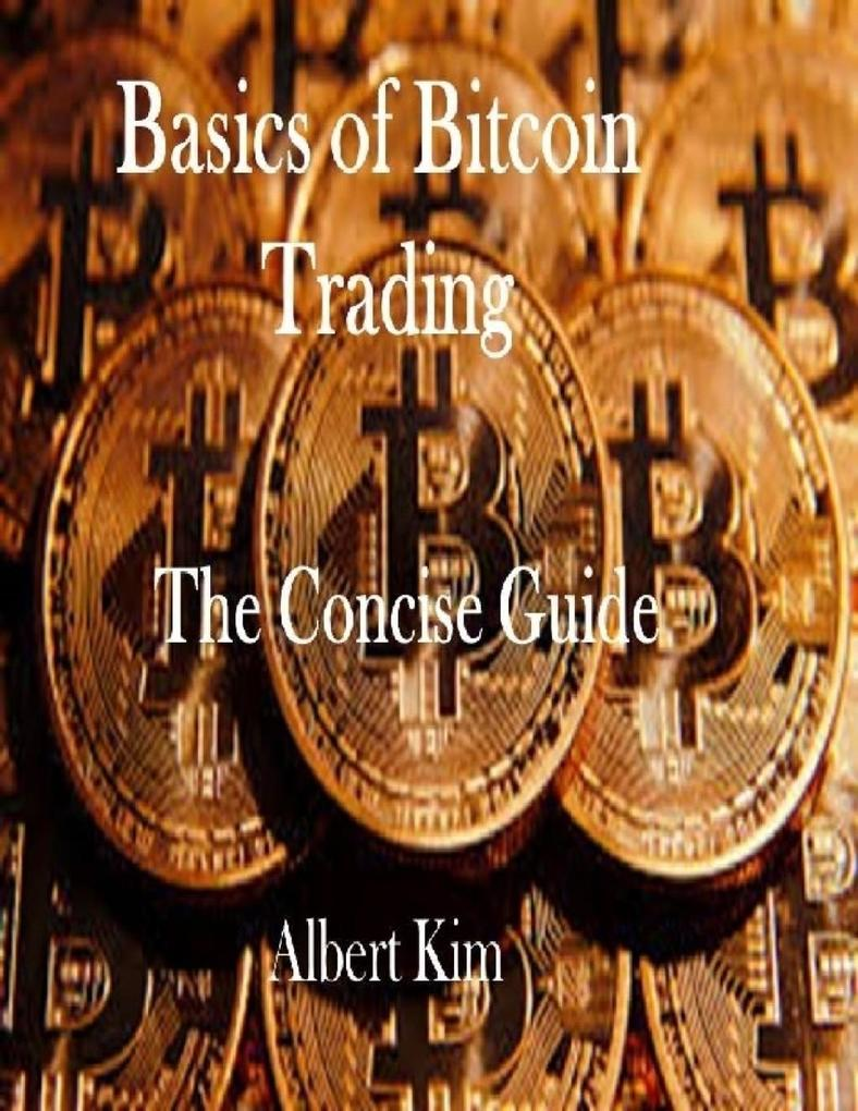 Basics of Bitcoin Trading: The Concise Guide al...