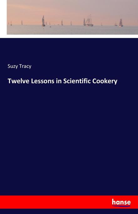 Twelve Lessons in Scientific Cookery als Buch v...