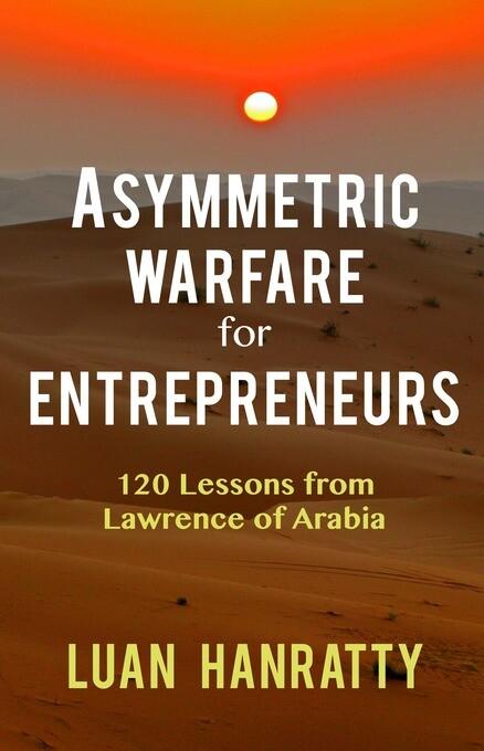 Asymmetric Warfare for Entrepreneurs: 120 Lesso...