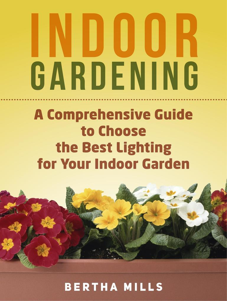 Indoor Gardening: A Comprehensive Guide To Choo...