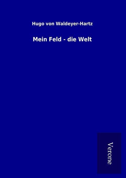 Mein Feld - die Welt als Buch von Hugo von Waldeyer-Hartz