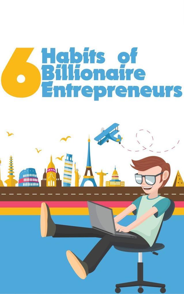 6 Habits of Billionaire Entrepreneurs: Ultimate...