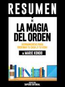 La Magia del Orden: Herramientas Para Ordenar Tu Casa... ¡Y Tu Vida! (The Life-Changing Magic of Tidying Up): Resumen Completo Del Libro De Marie Kondo