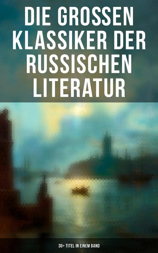 Die großen Klassiker der russischen Literatur: 30+ Titel in einem Band (Vollständige deutsche Ausgaben) als eBook
