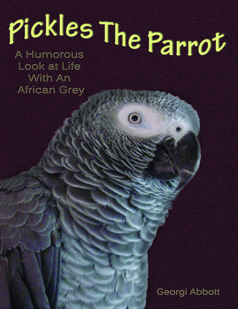 Pickles The Parrot: A Humorous Look At Life Wit...