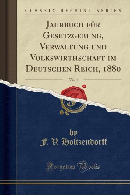 Jahrbuch für Gesetzgebung, Verwaltung und Volkswirthschaft im Deutschen Reich, 1880, Vol. 4 (Classic Reprint) als Taschenbuch von F. V. Holtzendorff