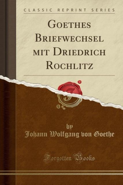 Goethes Briefwechsel mit Driedrich Rochlitz (Cl...