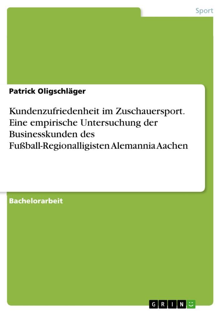 Kundenzufriedenheit im Zuschauersport. Eine empirische Untersuchung der Businesskunden des Fußball-Regionalligisten Alemannia Aachen als Buch von ...