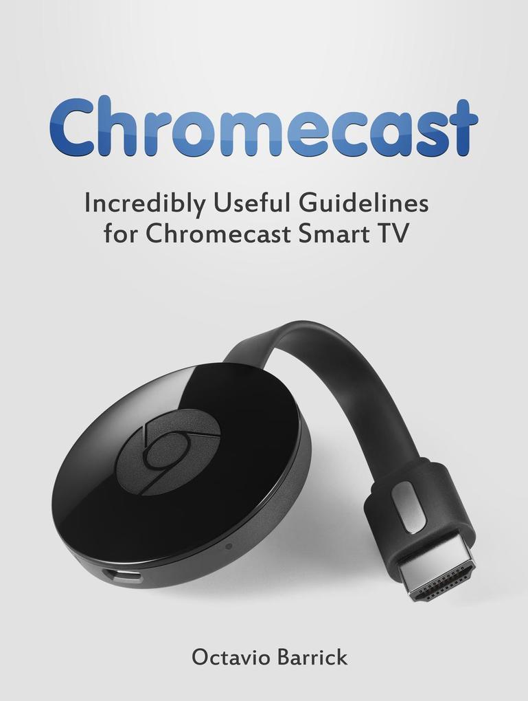 Chromecast: Incredibly Useful Guidelines for Chromecast Smart TV als eBook Download von Octavio Barrick