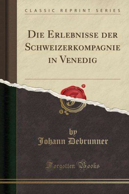 Die Erlebnisse der Schweizerkompagnie in Venedig (Classic Reprint) als Taschenbuch von Johann Debrunner