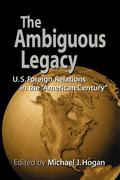 The Ambiguous Legacy: U. S. Foreign Relations in the 'American Century'