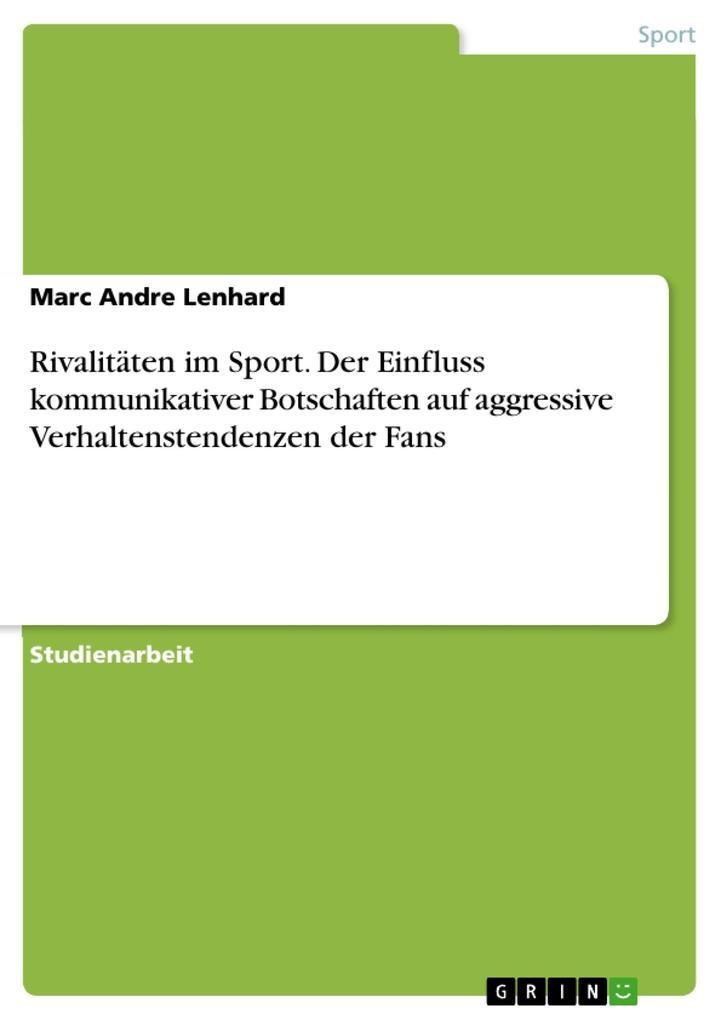 Rivalitäten im Sport. Der Einfluss kommunikativer Botschaften auf aggressive Verhaltenstendenzen der Fans als eBook Download von Marc Andre Lenhard - Marc Andre Lenhard