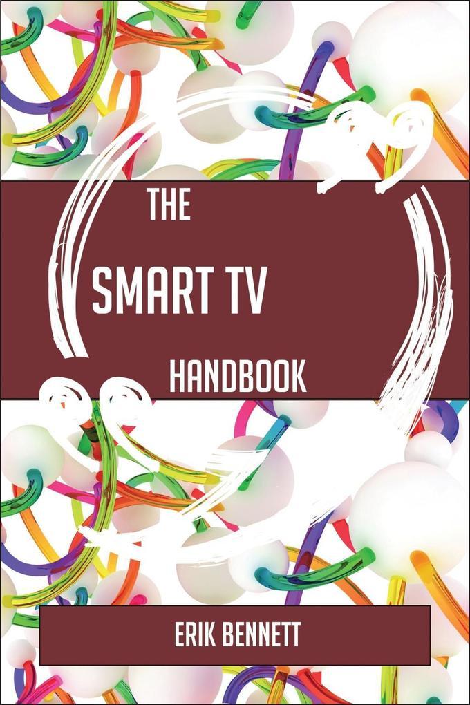 The Smart TV Handbook - Everything You Need To Know About Smart TV als eBook Download von Erik Bennett