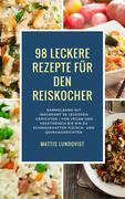 98 leckere Rezepte für den Reiskocher: Sammelband mit insgesamt 98 leckeren Gerichten