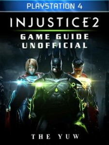 Injustice 2 Playstation 4 Game Guide Unofficial...