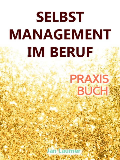 Selbstmanagement im Beruf: DAS SELBSTMANAGEMENT...