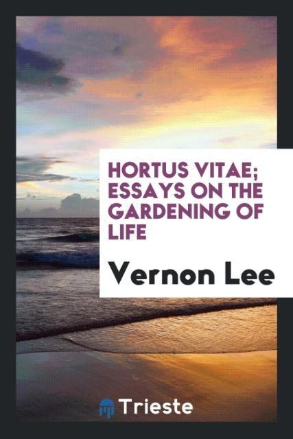 Hortus vitae; essays on the gardening of life a...