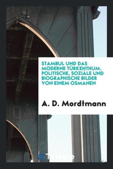 Stambul und das moderne Türkenthum. Politische,...