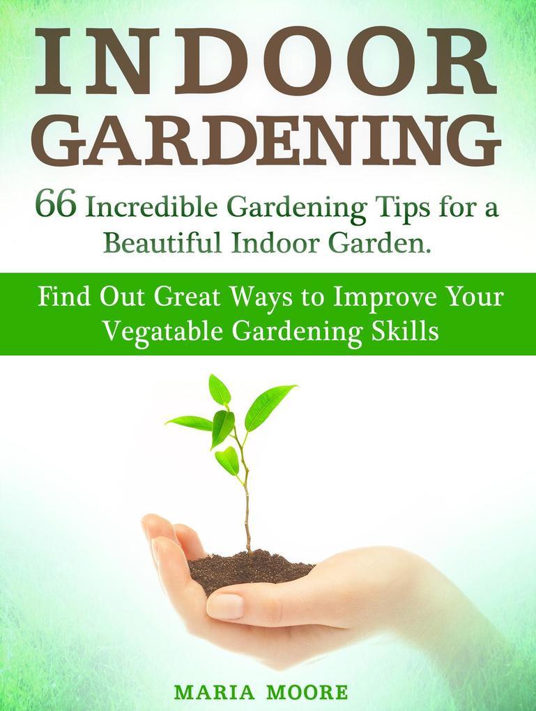 Indoor Gardening: 66 Incredible Gardening Tips ...