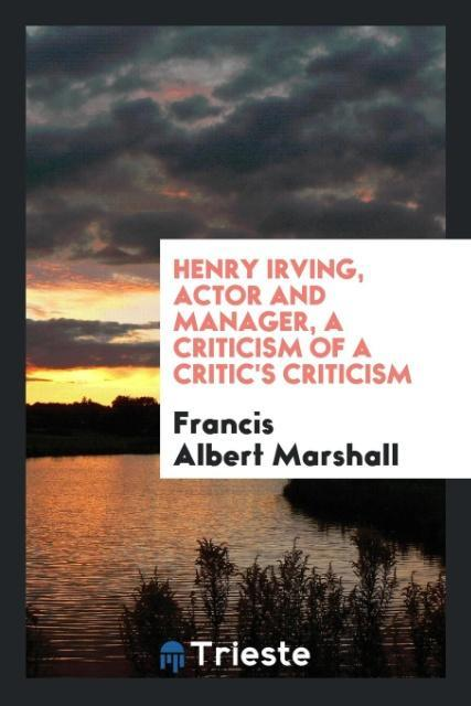 Henry Irving, actor and manager, a criticism of...