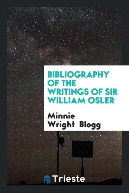 Bibliography of the Writings of Sir William Osl...