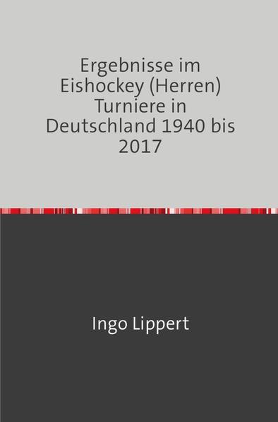 Ergebnisse im Eishockey (Herren) Turniere in Deutschland 1940 bis 2017 als Buch