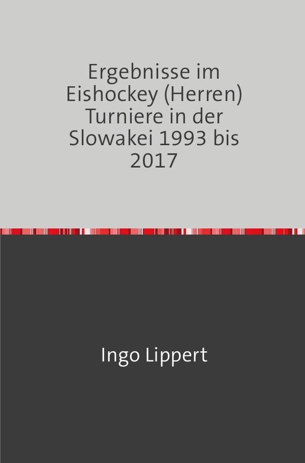 Ergebnisse im Eishockey (Herren) Turniere in der Slowakei 1993 bis 2017 als Buch