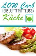 Low Carb Heißluftfritteusen Küche - Köstliche Heißluftfritteuse Rezepte zum Abnehmen (Heißluftfriteuse, Heißluftfritöse)